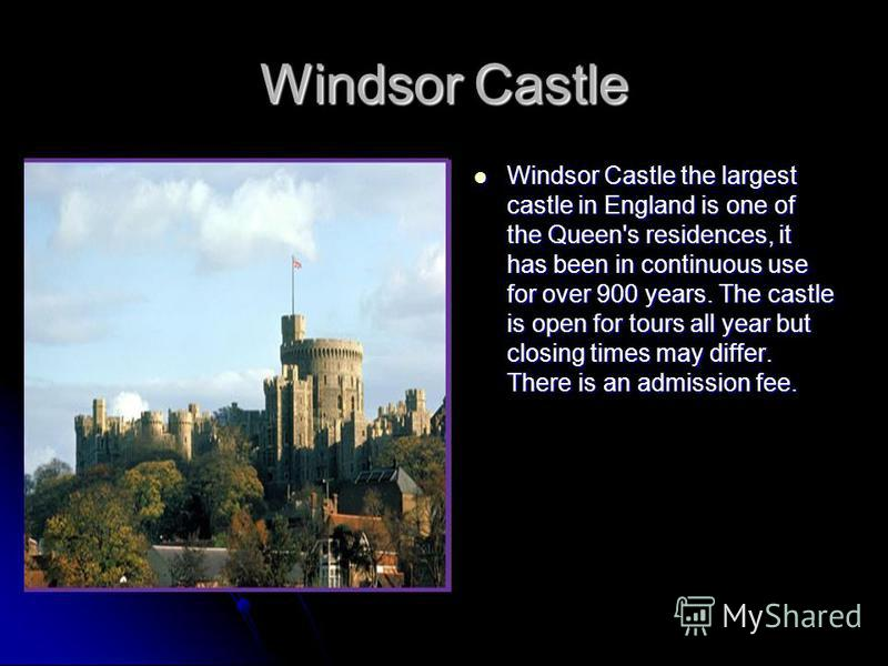 Windsor Castle Windsor Castle the largest castle in England is one of the Queen's residences, it has been in continuous use for over 900 years. The castle is open for tours all year but closing times may differ. There is an admission fee. Windsor Cas