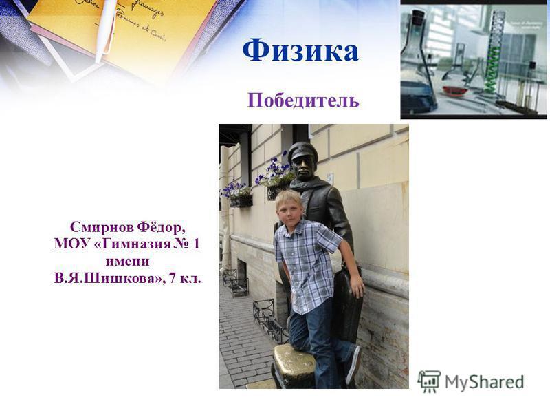 Физика Смирнов Фёдор, МОУ «Гимназия 1 имени В.Я.Шишкова», 7 кл. Победитель