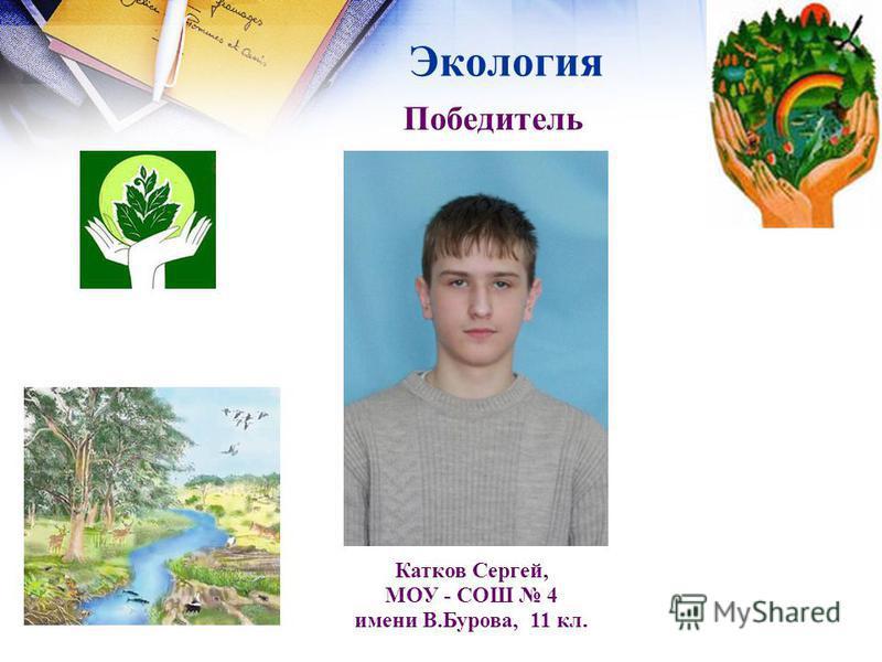 Экология Победитель Катков Сергей, МОУ - СОШ 4 имени В.Бурова, 11 кл.