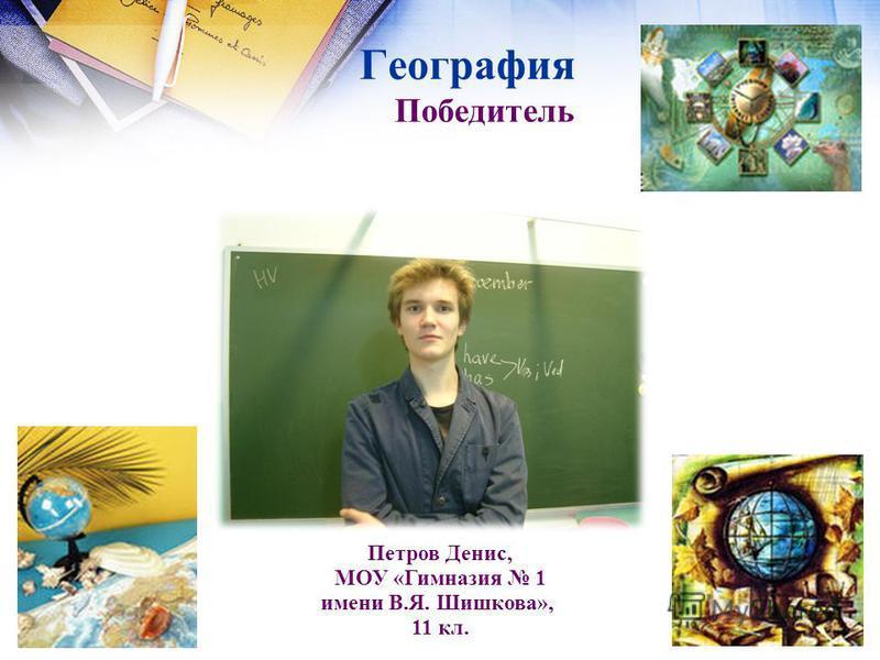 География Петров Денис, МОУ «Гимназия 1 имени В.Я. Шишкова»,, 11 кл. Победитель