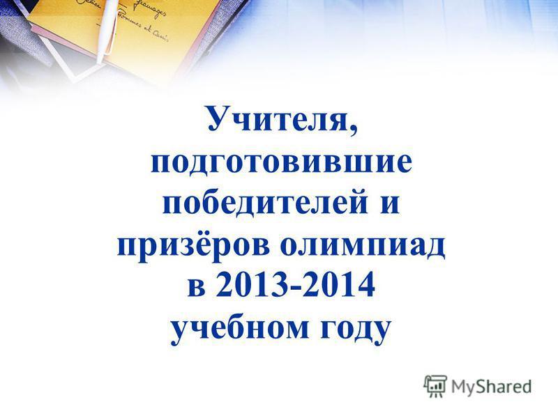 Учителя, подготовившие победителей и призёров олимпиад в 2013-2014 учебном году