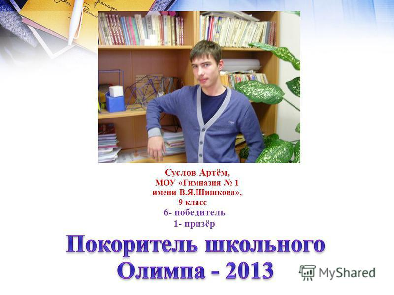 Суслов Артём, МОУ «Гимназия 1 имени В.Я.Шишкова», 9 класс 11 6- победитель 1- призёр