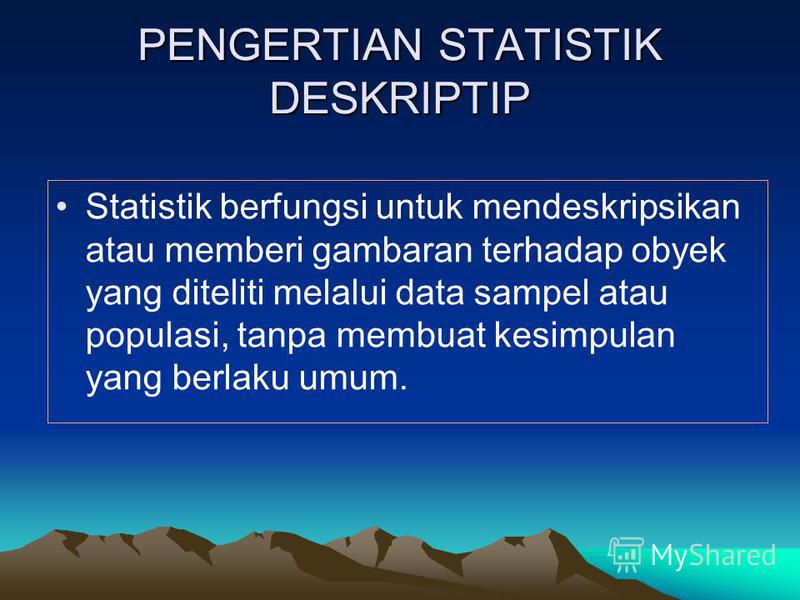 PENGERTIAN STATISTIK DESKRIPTIP Statistik berfungsi untuk mendeskripsikan atau memberi gambaran terhadap obyek yang diteliti melalui data sampel atau populasi, tanpa membuat kesimpulan yang berlaku umum.