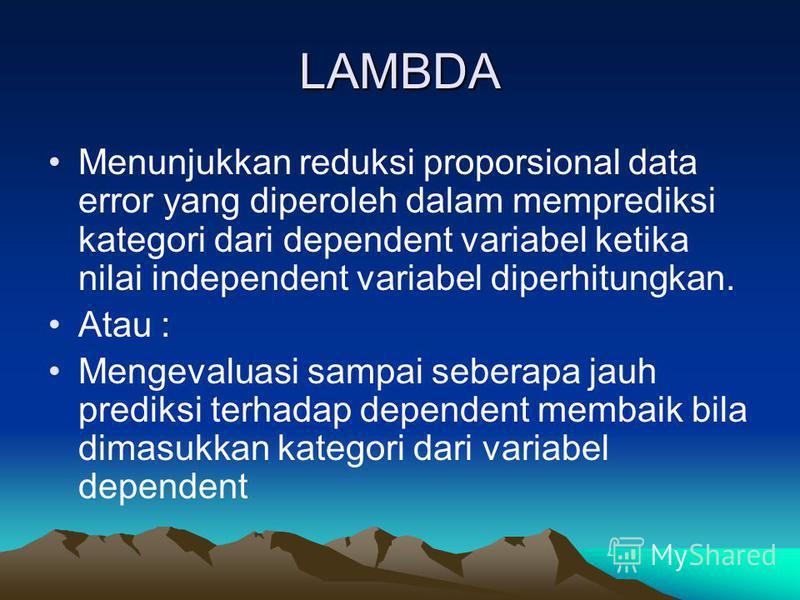 LAMBDA Menunjukkan reduksi proporsional data error yang diperoleh dalam memprediksi kategori dari dependent variabel ketika nilai independent variabel diperhitungkan. Atau : Mengevaluasi sampai seberapa jauh prediksi terhadap dependent membaik bila d