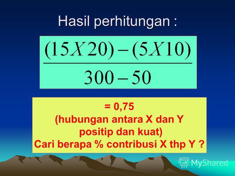 Hasil perhitungan : = 0,75 (hubungan antara X dan Y positip dan kuat) Cari berapa % contribusi X thp Y ?