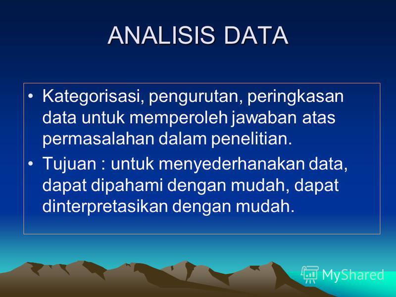 ANALISIS DATA Kategorisasi, pengurutan, peringkasan data untuk memperoleh jawaban atas permasalahan dalam penelitian. Tujuan : untuk menyederhanakan data, dapat dipahami dengan mudah, dapat dinterpretasikan dengan mudah.
