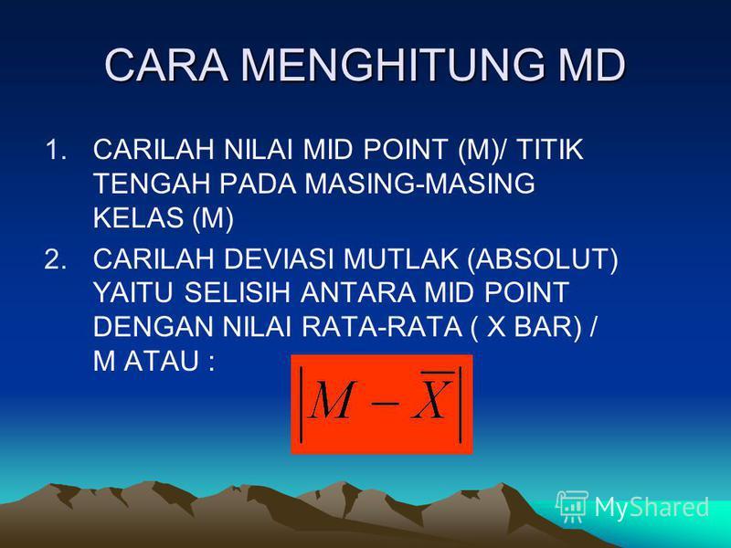 CARA MENGHITUNG MD 1.CARILAH NILAI MID POINT (M)/ TITIK TENGAH PADA MASING-MASING KELAS (M) 2.CARILAH DEVIASI MUTLAK (ABSOLUT) YAITU SELISIH ANTARA MID POINT DENGAN NILAI RATA-RATA ( X BAR) / M ATAU :
