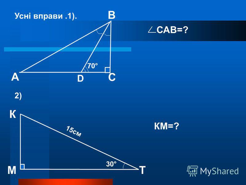 С D В А 70° Усні вправи.1). К ТМ 2) САВ=? 30° 15см КМ=?