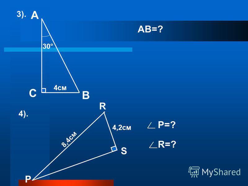 В С АВ=? Р R S 4,2см 8,4см 4). Р=? R=? А 3). 30° 4см
