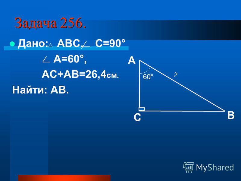 Задача 256. Дано: АВС, С=90° А=60°, АС+АВ=26,4 см. Найти: АВ. В А С 60° ?