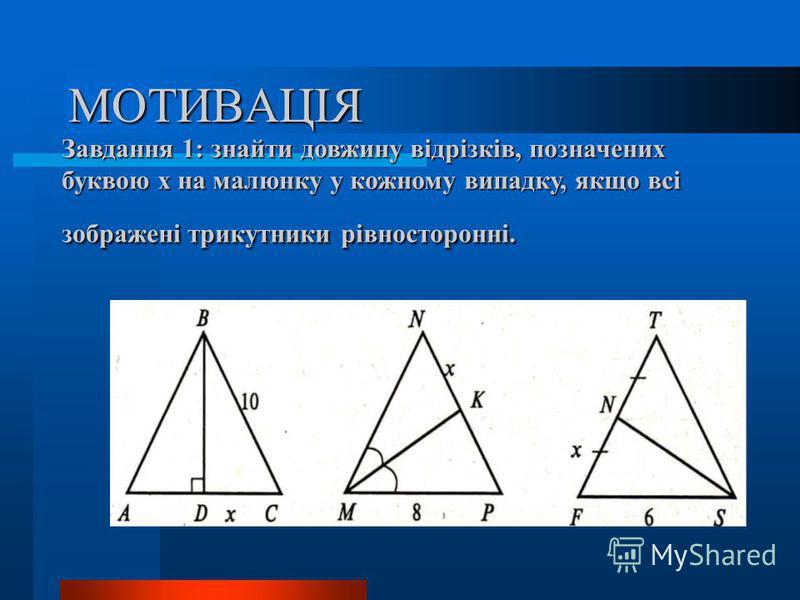 МОТИВАЦІЯ Завдання 1: знайти довжину відрізків, позначених буквою х на малюнку у кожному випадку, якщо всі зображені трикутники рівносторонні.