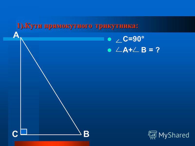 1).Кути прямокутного трикутника: С=90° А+ В = ? А СВ