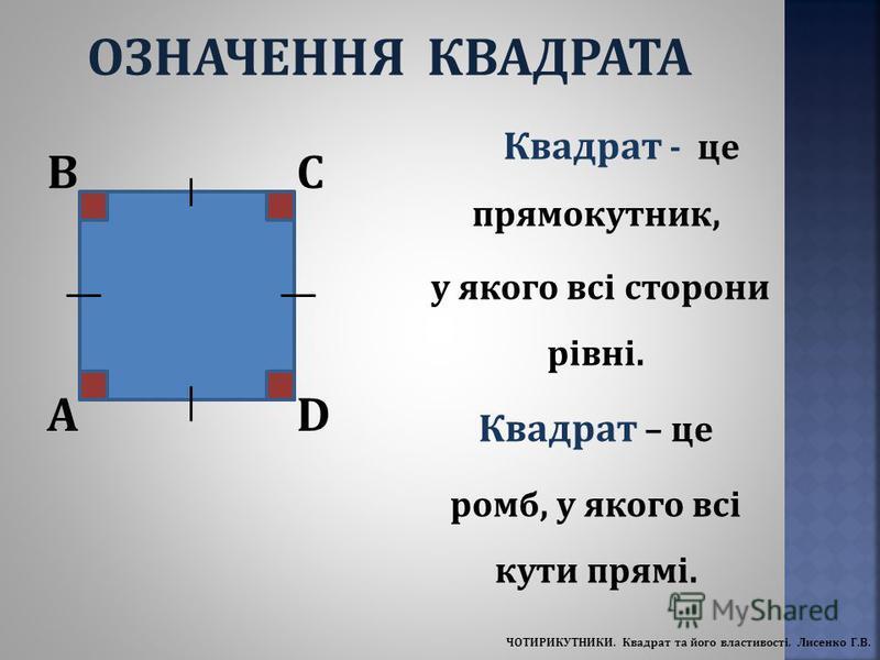 Квадрат - це прямокутник, у якого всі сторони рівні. Квадрат – це ромб, у якого всі кути прямі. A BC D ОЗНАЧЕННЯ КВАДРАТА ЧОТИРИКУТНИКИ. Квадрат та його властивості. Лисенко Г.В.