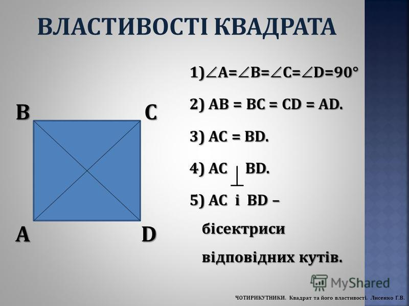 A BC D 1) A= B= C= D=90° 2) AB = BC = CD = AD. 3) AC = BD. 4) АС BD. 5) AC і BD – бісектриси відповідних кутів. ВЛАСТИВОСТІ КВАДРАТА ЧОТИРИКУТНИКИ. Квадрат та його властивості. Лисенко Г.В.