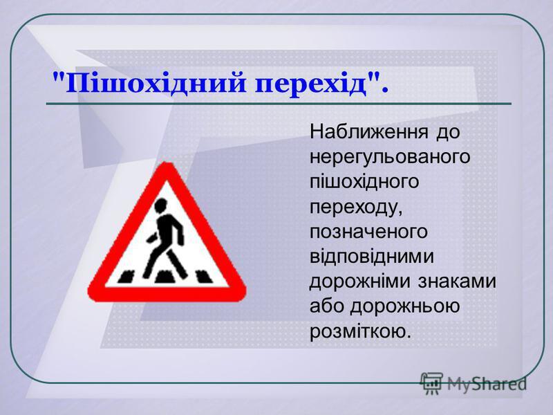 Пішохідний перехід. Наближення до нерегульованого пішохідного переходу, позначеного відповідними дорожніми знаками або дорожньою розміткою.