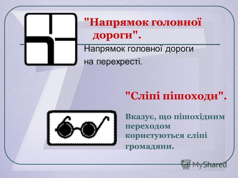 Сліпі пішоходи. Вказує, що пішохідним переходом користуються сліпі громадяни. Напрямок головної дороги. Напрямок головної дороги на перехресті.