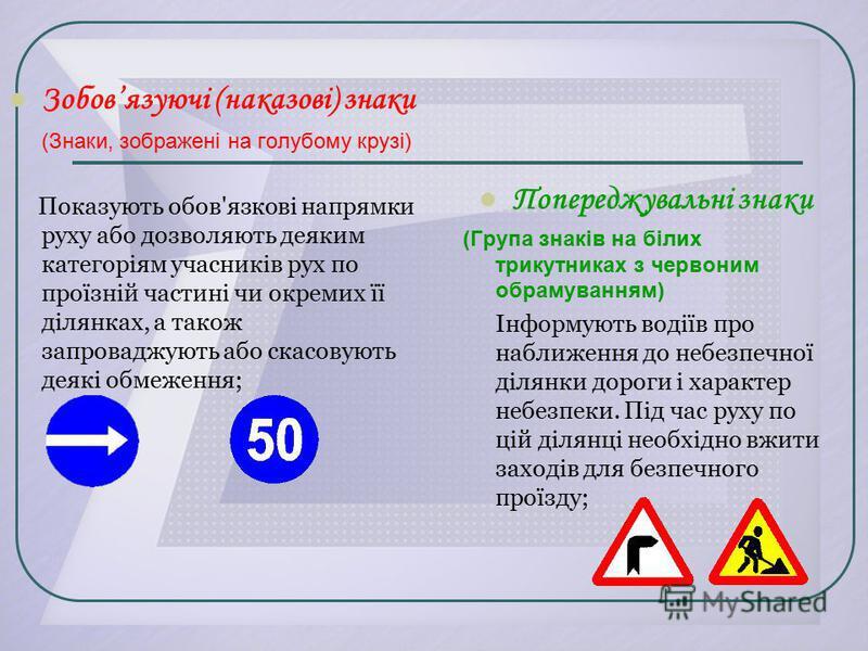 Попереджувальні знаки (Група знаків на білих трикутниках з червоним обрамуванням) Інформують водіїв про наближення до небезпечної ділянки дороги і характер небезпеки. Під час руху по цій ділянці необхідно вжити заходів для безпечного проїзду; Зобовяз