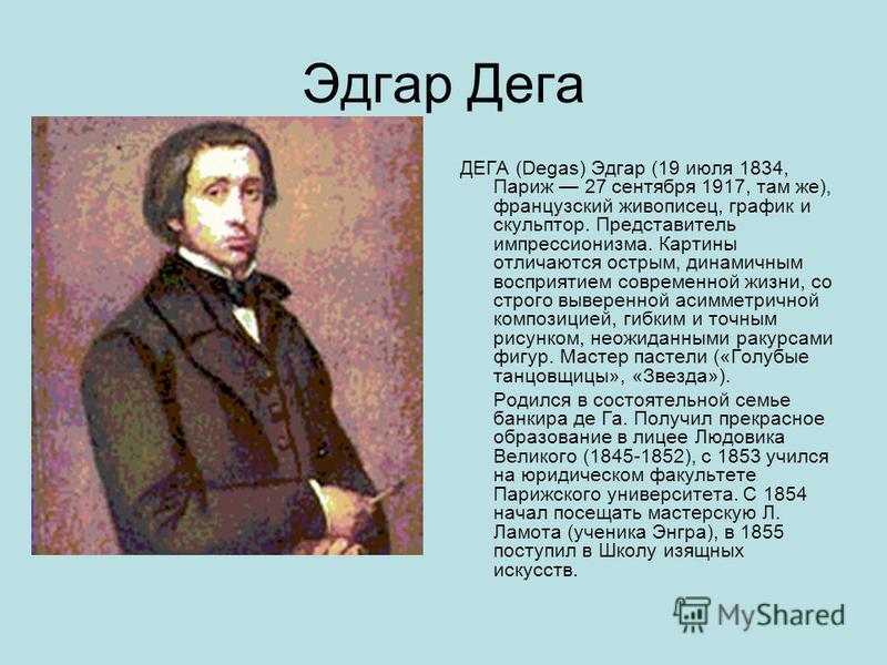 Эдгар Дега ДЕГА (Degas) Эдгар (19 июля 1834, Париж 27 сентября 1917, там же), французский живописец, график и скульптор. Представитель импрессионизма. Картины отличаются острым, динамичным восприятием современной жизни, со строго выверенной асимметри