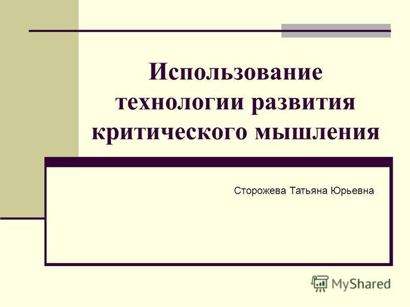 Использование технологии развития критического мышления Сторожева Татьяна Юрьевна
