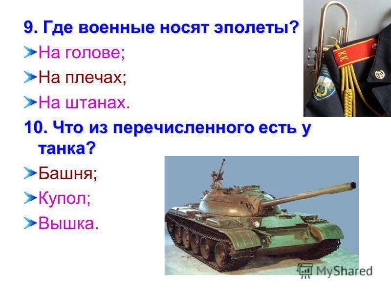 9. Где военные носят эполеты? На голове; На плечах; На штанах. 10. Что из перечисленного есть у танка? Башня; Купол; Вышка.