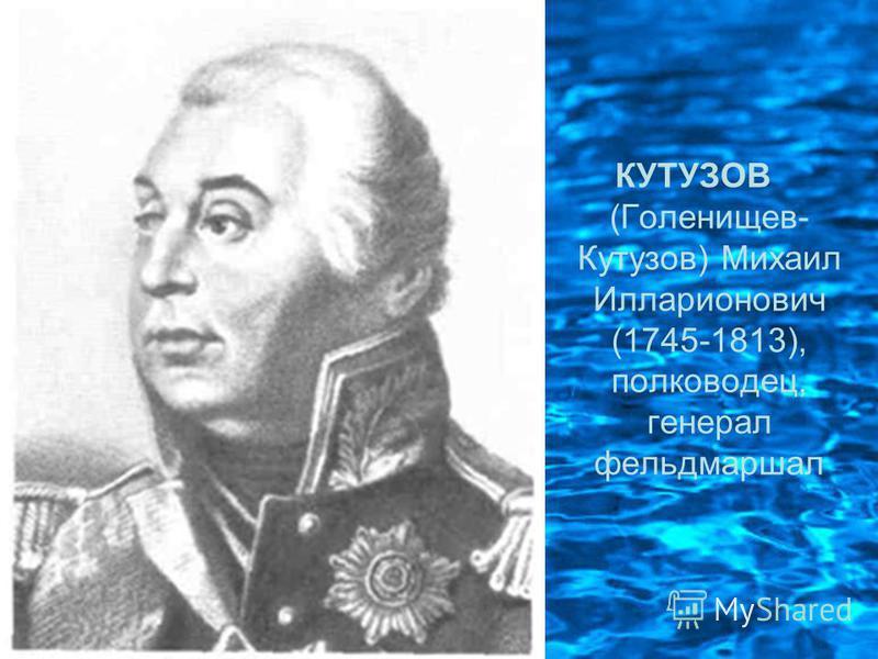 КУТУЗОВ (Голенищев- Кутузов) Михаил Илларионович (1745-1813), полководец, генерал фельдмаршал