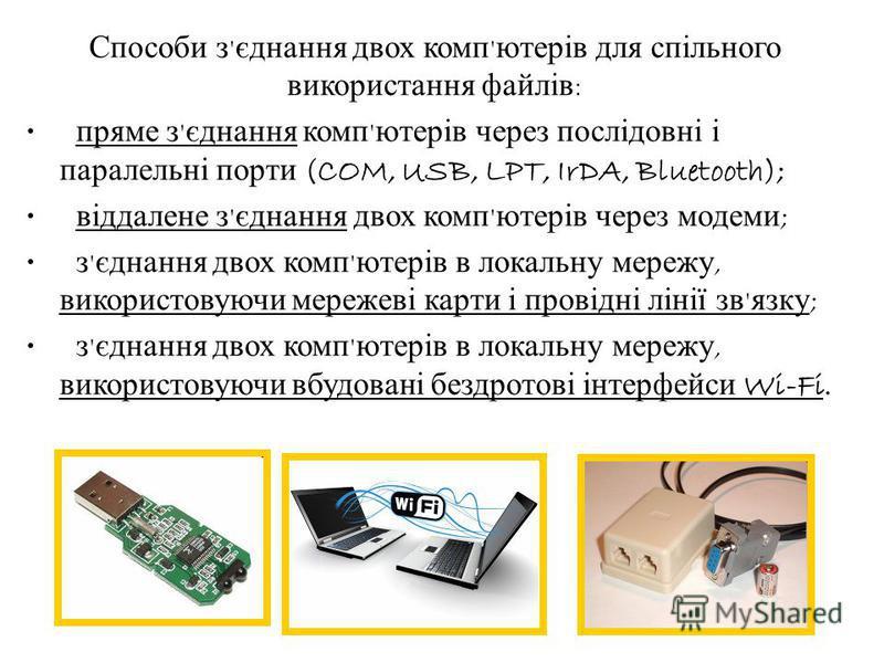Способи з ' єднання двох комп ' ютерів для спільного використання файлів : пряме з ' єднання комп ' ютерів через послідовні і паралельні порти (COM, USB, LPT, IrDA, Bluetooth); віддалене з ' єднання двох комп ' ютерів через модеми ; з ' єднання двох