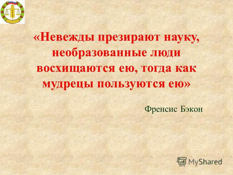 Френсис Бэкон «Невежды презирают науку, необразованные люди восхищаются ею, тогда как мудрецы пользуются ею»