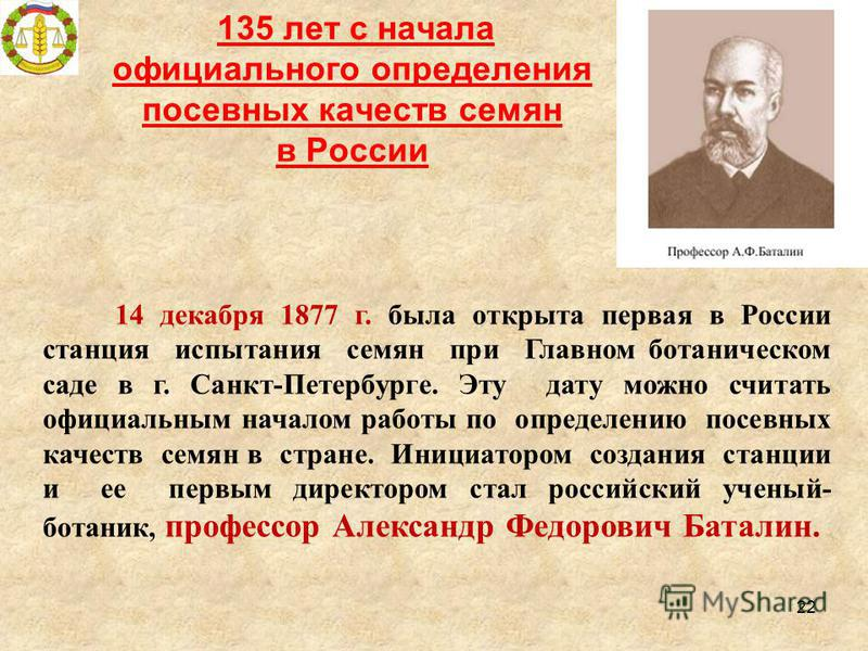 135 лет с начала официального определения посевных качеств семян в России 22 14 декабря 1877 г. была открыта первая в России станция испытания семян при Главном ботаническом саде в г. Санкт-Петербурге. Эту дату можно считать официальным началом работ