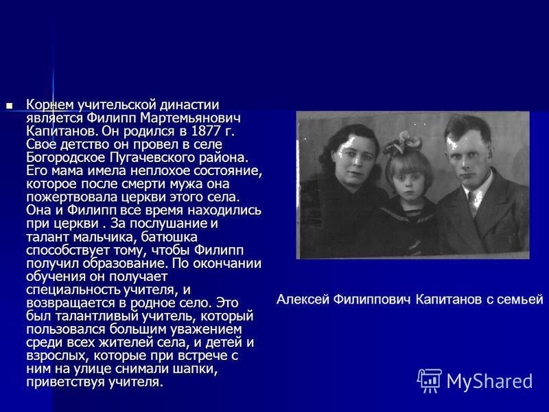 Корнем учительской династии является Филипп Мартемьянович Капитанов. Он родился в 1877 г. Свое детство он провел в селе Богородское Пугачевского района. Его мама имела неплохое состояние, которое после смерти мужа она пожертвовала церкви этого села.