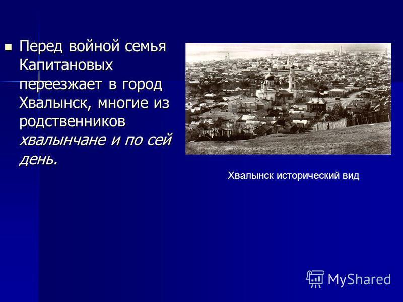 Перед войной семья Капитановых переезжает в город Хвалынск, многие из родственников хвалынчане и по сей день. Перед войной семья Капитановых переезжает в город Хвалынск, многие из родственников хвалынчане и по сей день. Хвалынск исторический вид