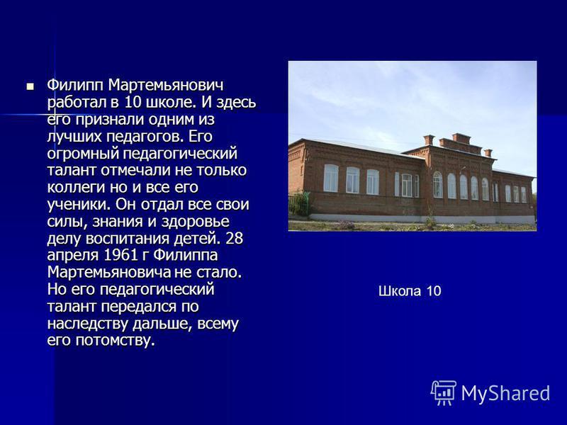 Филипп Мартемьянович работал в 10 школе. И здесь его признали одним из лучших педагогов. Его огромный педагогический талант отмечали не только коллеги но и все его ученики. Он отдал все свои силы, знания и здоровье делу воспитания детей. 28 апреля 19