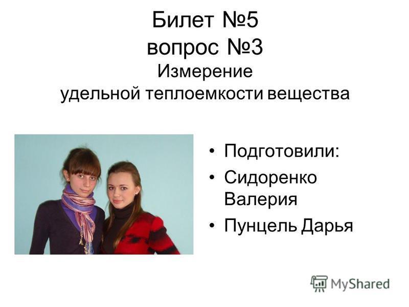 Билет 5 вопрос 3 Измерение удельной теплоемкости вещества Подготовили: Сидоренко Валерия Пунцель Дарья