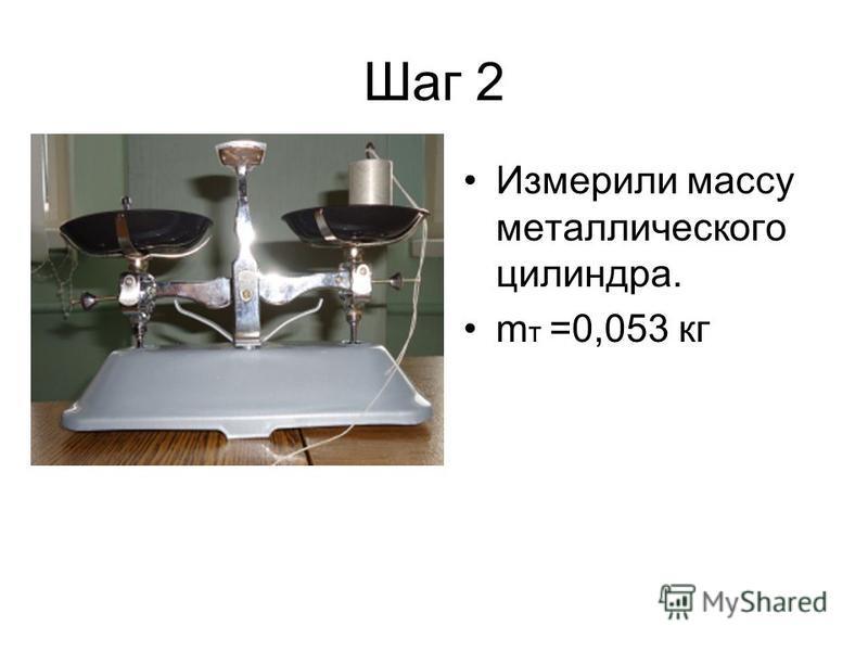 Шаг 2 Измерили массу металлического цилиндра. m т =0,053 кг