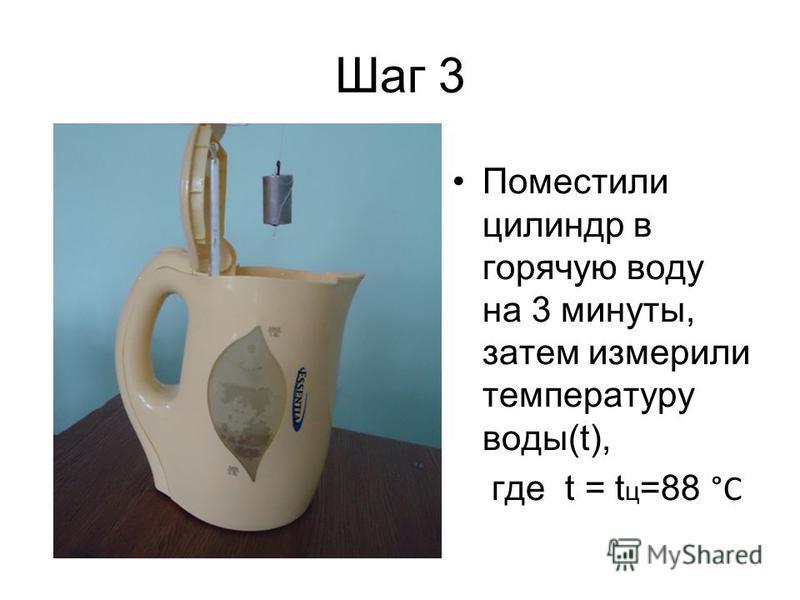Шаг 3 Поместили цилиндр в горячую воду на 3 минуты, затем измерили температуру воды(t), где t = t ц =88 °C