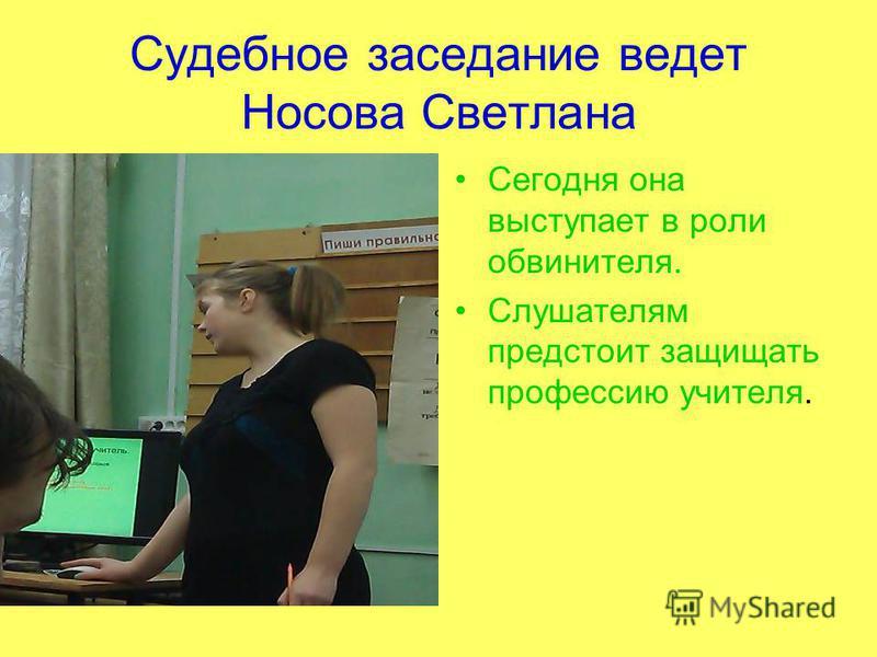 Судебное заседание ведет Носова Светлана Сегодня она выступает в роли обвинителя. Слушателям предстоит защищать профессию учителя.