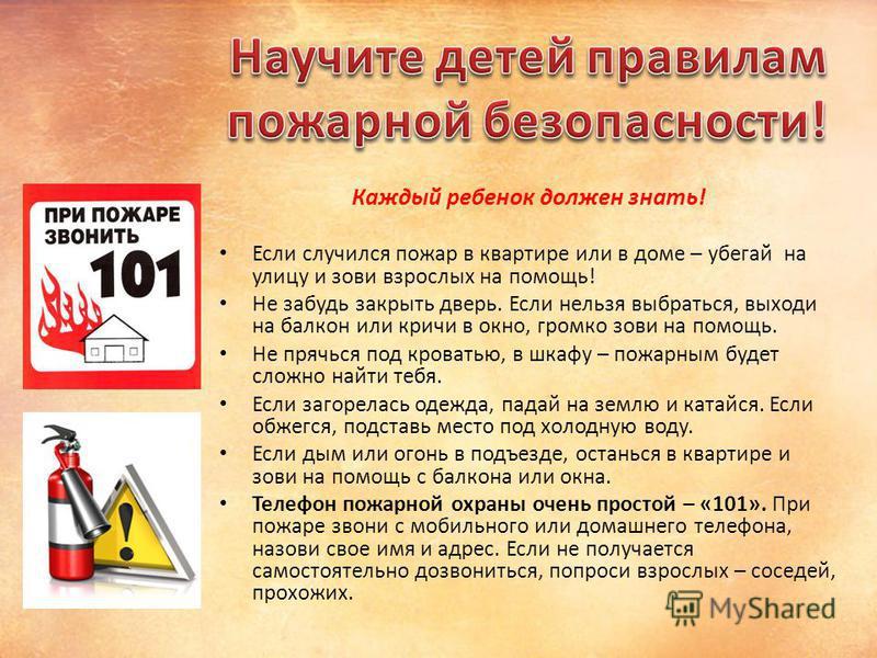 Каждый ребенок должен знать! Если случился пожар в квартире или в доме – убегай на улицу и зови взрослых на помощь! Не забудь закрыть дверь. Если нельзя выбраться, выходи на балкон или кричи в окно, громко зови на помощь. Не прячься под кроватью, в ш