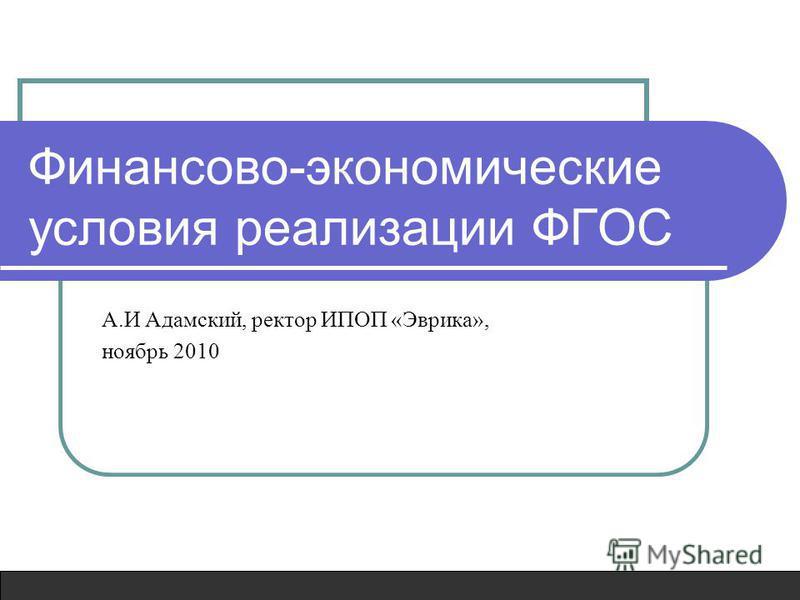 Финансово-экономические условия реализации ФГОС А.И Адамский, ректор ИПОП «Эврика», ноябрь 2010