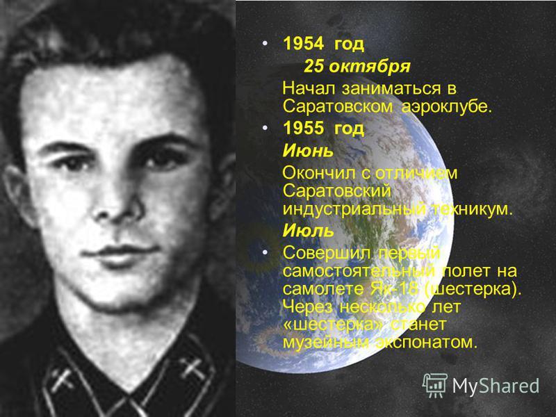 1954 год 25 октября Начал заниматься в Саратовском аэроклубе. 1955 год Июнь Окончил с отличием Саратовский индустриальный техникум. Июль Совершил первый самостоятельный полет на самолете Як-18 (шестерка). Через несколько лет «шестерка» станет музейны