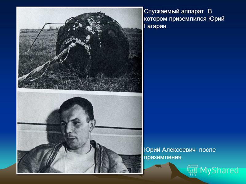 Спускаемый аппарат. В котором приземлился Юрий Гагарин. Юрий Алексеевич после приземления.