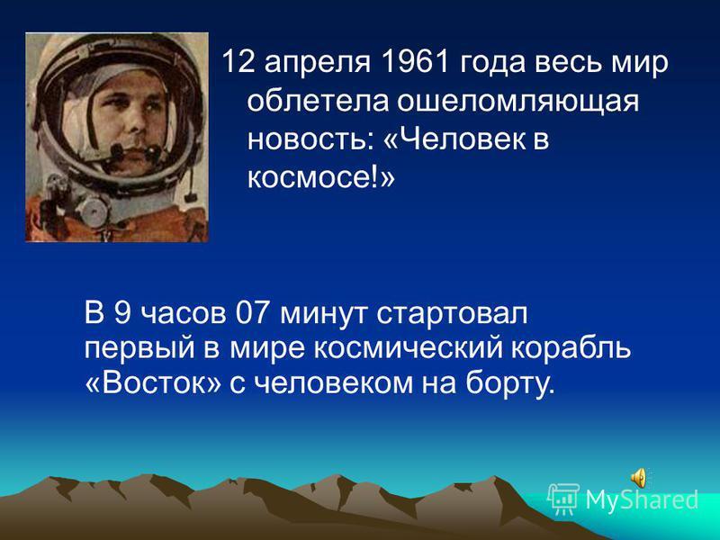 12 апреля 1961 года весь мир облетела ошеломляющая новость: «Человек в космосе!» В 9 часов 07 минут стартовал первый в мире космический корабль «Восток» с человеком на борту.