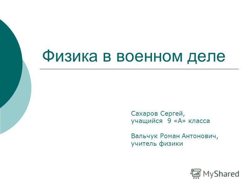 Физика в военном деле Сахаров Сергей, учащийся 9 «А» класса Вальчук Роман Антонович, учитель физики