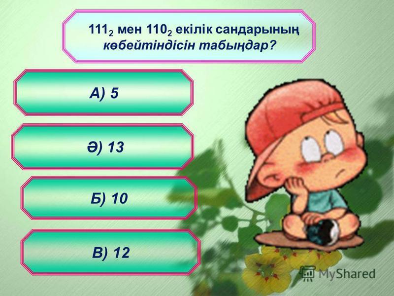 111 2 мен 110 2 екілік сандарының көбейтіндісін табыңдар? Б) 10 А) 5 В) 12 Ә) 13