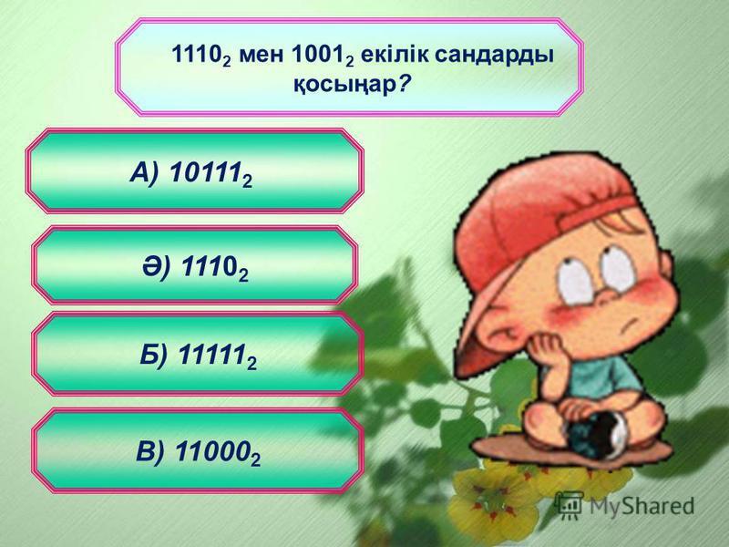 1110 2 мен 1001 2 екілік сандарды қосыңар? Ә) 1110 2 В) 11000 2 Б) 11111 2 А) 10111 2