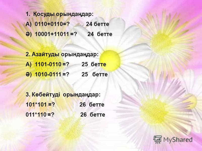 1.Қосуды орындаңдар: А) 0110+0110=? 24 бетте Ә) 10001+11011 =? 24 бетте 2. Азайтуды орындаңдар: А) 1101-0110 =? 25 бетте Ә) 1010-0111 =? 25 бетте 3. Көбейтуді орындаңдар: 101*101 =? 26 бетте 011*110 =? 26 бетте