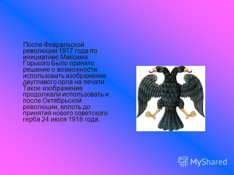 После Февральской революции 1917 года по инициативе Максима Горького Было принято решение о возможности использовать изображения двуглавого орла на печати. Такое изображение продолжали использовать и после Октябрьской революции, вплоть до принятия но