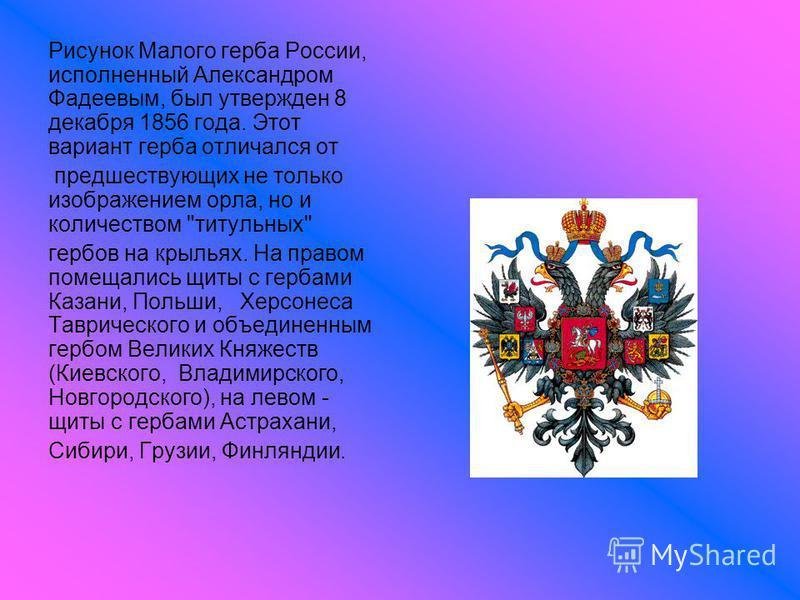 Рисунок Малого герба России, исполненный Александром Фадеевым, был утвержден 8 декабря 1856 года. Этот вариант герба отличался от предшествующих не только изображением орла, но и количеством