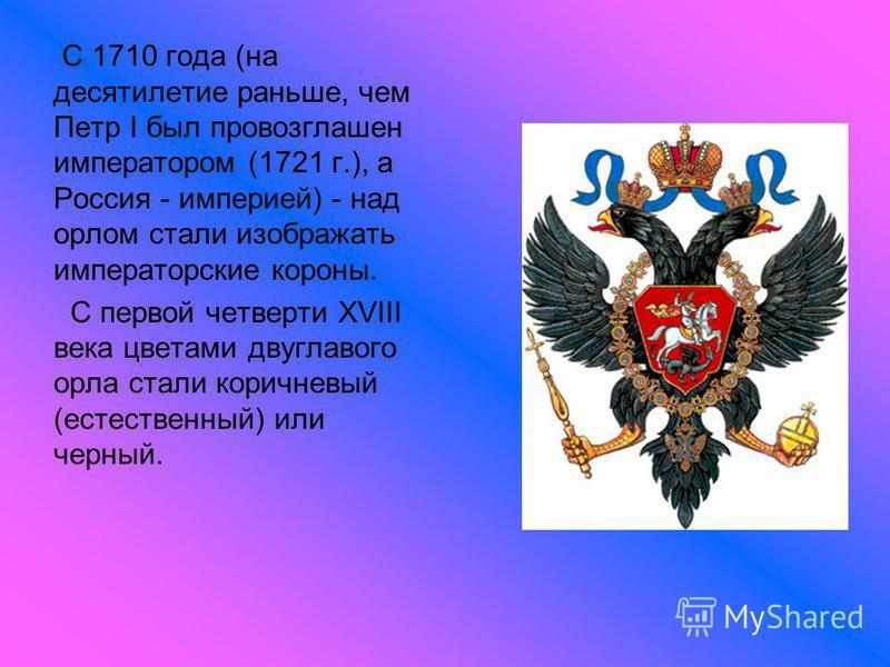 С 1710 года (на десятилетие раньше, чем Петр I был провозглашен императором (1721 г.), а Россия - империей) - над орлом стали изображать императорские короны. С первой четверти XVIII века цветами двуглавого орла стали коричневый (естественный) или че