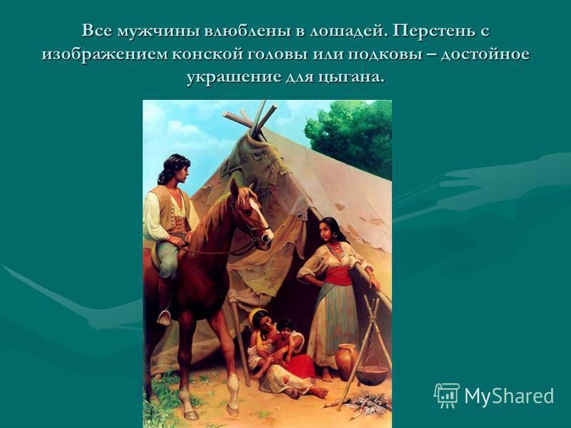 Все мужчины влюблены в лошадей. Перстень с изображением конской головы или подковы – достойное украшение для цыгана.
