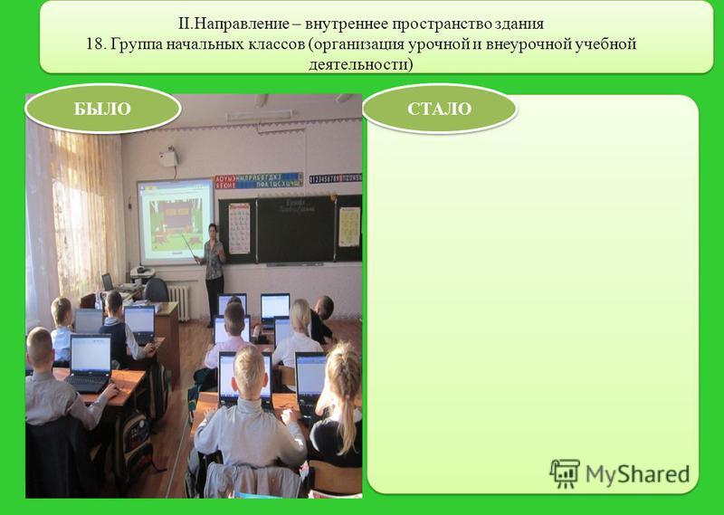 II.Направление – внутреннее пространство здания 18. Группа начальных классов (организация урочной и внеурочной учебной деятельности) СТАЛО БЫЛО
