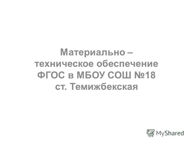 Материально – техническое обеспечение ФГОС в МБОУ СОШ 18 ст. Темижбекская
